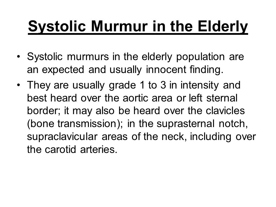 Systolic Murmur in the Elderly Systolic murmurs in the elderly population are an expected and usually innocent finding. They are usually grade 1 to 3