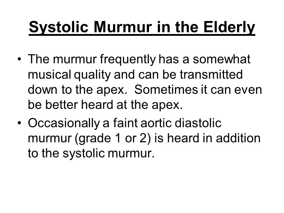 Systolic Murmur in the Elderly The murmur frequently has a somewhat musical quality and can be transmitted down to the apex. Sometimes it can even be