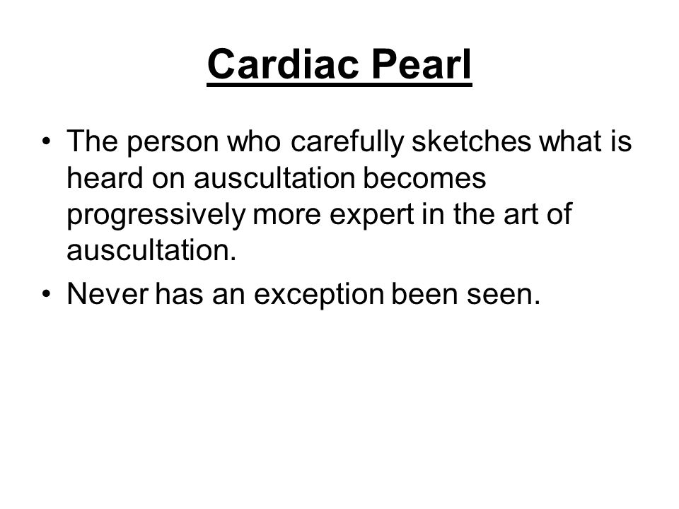 Cardiac Pearl The person who carefully sketches what is heard on auscultation becomes progressively more expert in the art of auscultation. Never has