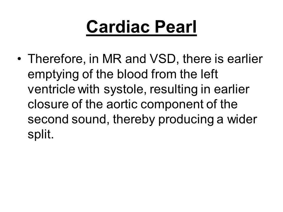 Cardiac Pearl Therefore, in MR and VSD, there is earlier emptying of the blood from the left ventricle with systole, resulting in earlier closure of t