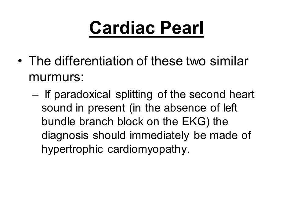 Cardiac Pearl The differentiation of these two similar murmurs: – If paradoxical splitting of the second heart sound in present (in the absence of lef