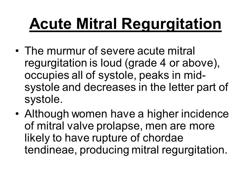 Acute Mitral Regurgitation The murmur of severe acute mitral regurgitation is loud (grade 4 or above), occupies all of systole, peaks in mid- systole