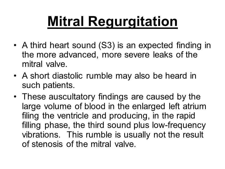Mitral Regurgitation A third heart sound (S3) is an expected finding in the more advanced, more severe leaks of the mitral valve. A short diastolic ru
