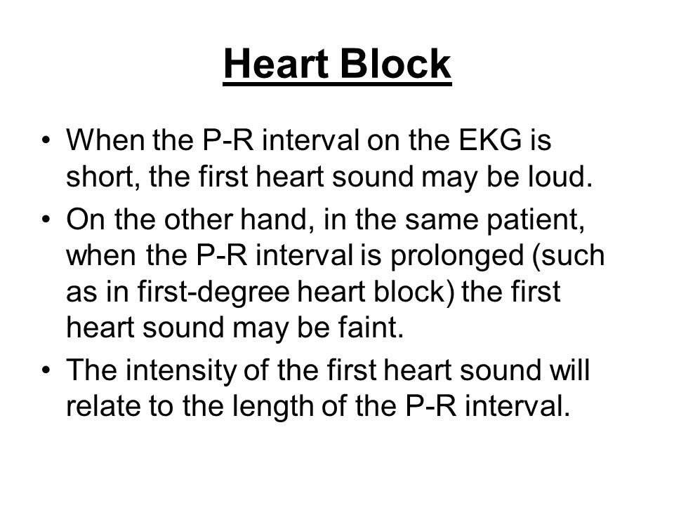 Heart Block When the P-R interval on the EKG is short, the first heart sound may be loud. On the other hand, in the same patient, when the P-R interva