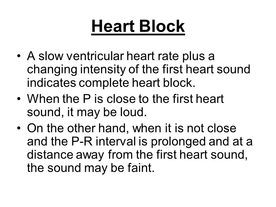 Heart Block A slow ventricular heart rate plus a changing intensity of the first heart sound indicates complete heart block. When the P is close to th
