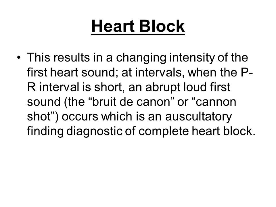 Heart Block This results in a changing intensity of the first heart sound; at intervals, when the P- R interval is short, an abrupt loud first sound (