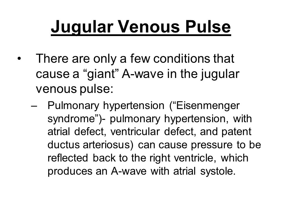 "Jugular Venous Pulse There are only a few conditions that cause a ""giant"" A-wave in the jugular venous pulse: –Pulmonary hypertension (""Eisenmenger sy"