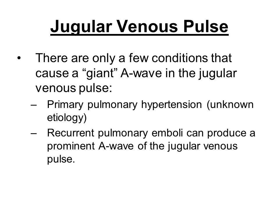 "Jugular Venous Pulse There are only a few conditions that cause a ""giant"" A-wave in the jugular venous pulse: –Primary pulmonary hypertension (unknown"