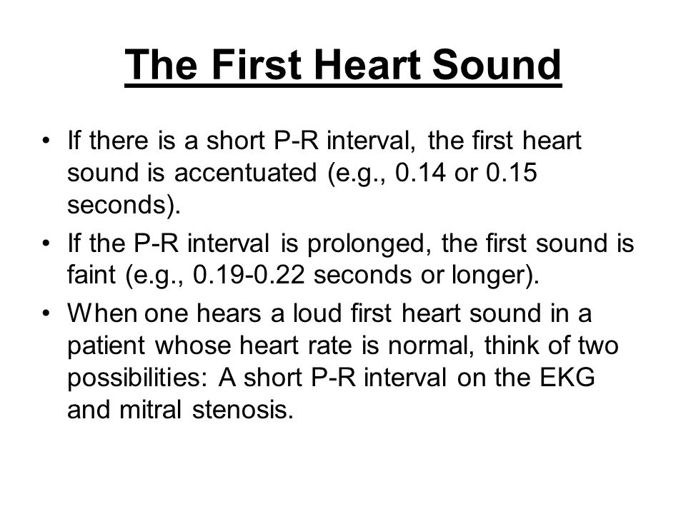 The First Heart Sound If there is a short P-R interval, the first heart sound is accentuated (e.g., 0.14 or 0.15 seconds). If the P-R interval is prol