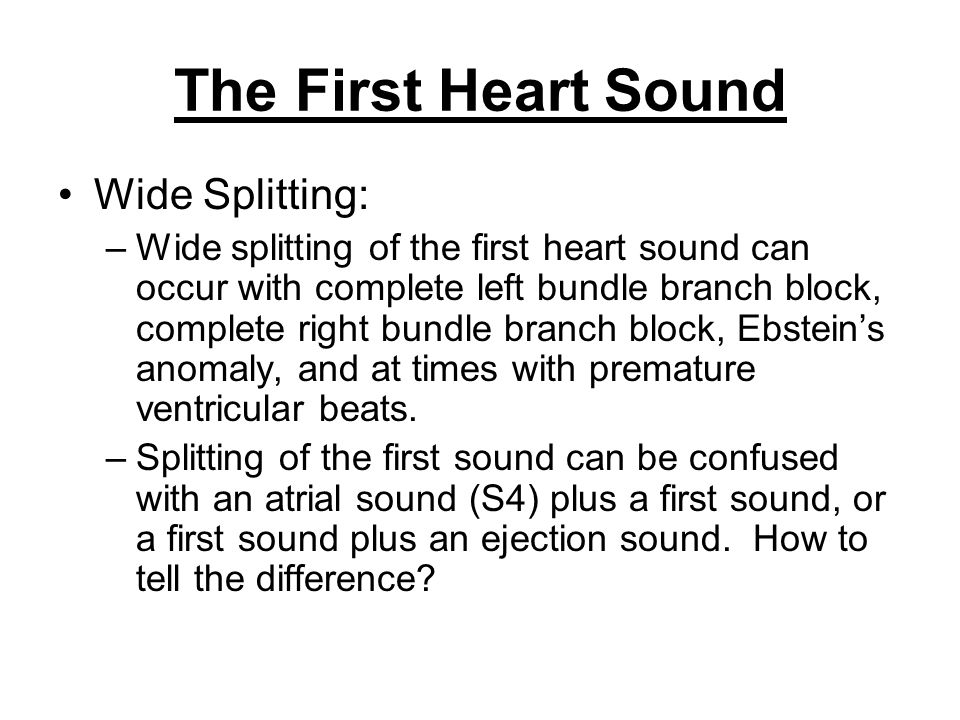 The First Heart Sound Wide Splitting: –Wide splitting of the first heart sound can occur with complete left bundle branch block, complete right bundle