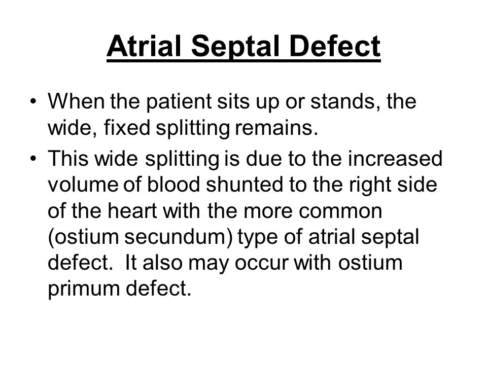 Atrial Septal Defect When the patient sits up or stands, the wide, fixed splitting remains. This wide splitting is due to the increased volume of bloo