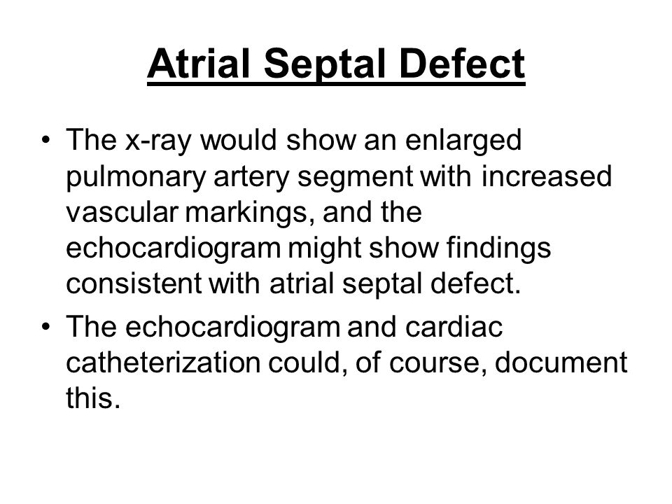 Atrial Septal Defect The x-ray would show an enlarged pulmonary artery segment with increased vascular markings, and the echocardiogram might show fin