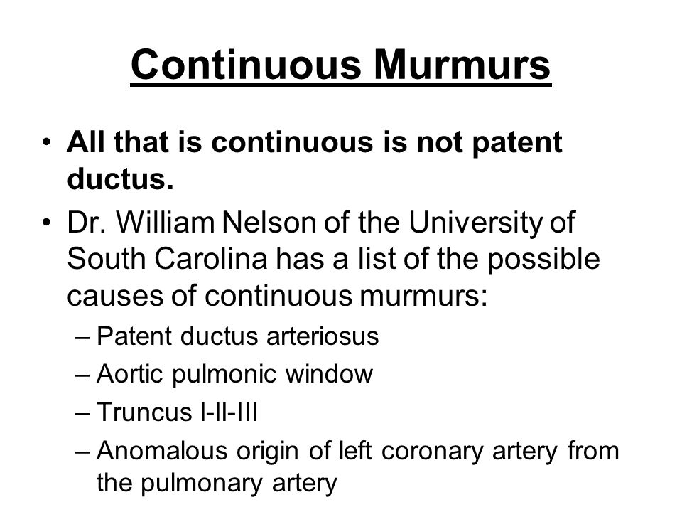 Continuous Murmurs All that is continuous is not patent ductus. Dr. William Nelson of the University of South Carolina has a list of the possible caus