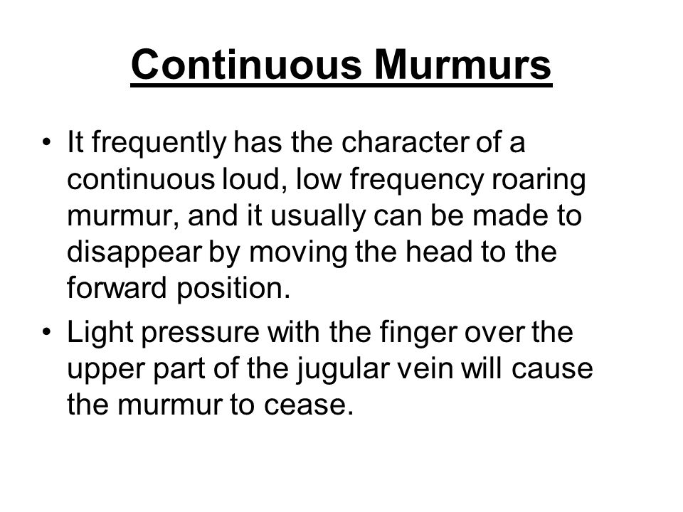 Continuous Murmurs It frequently has the character of a continuous loud, low frequency roaring murmur, and it usually can be made to disappear by movi
