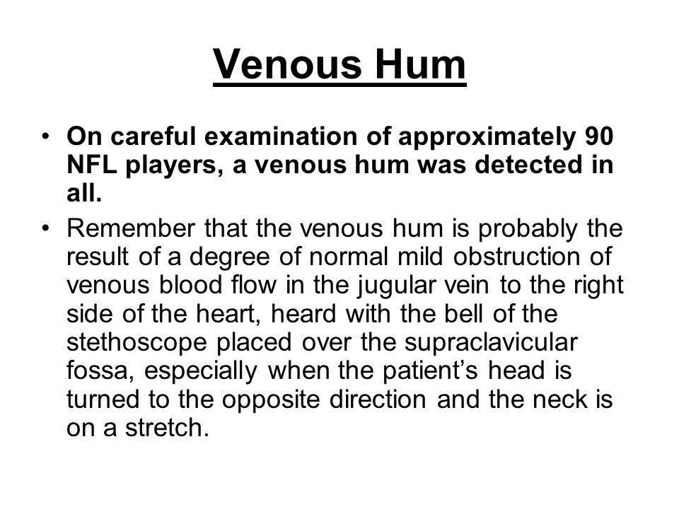 Venous Hum On careful examination of approximately 90 NFL players, a venous hum was detected in all. Remember that the venous hum is probably the resu
