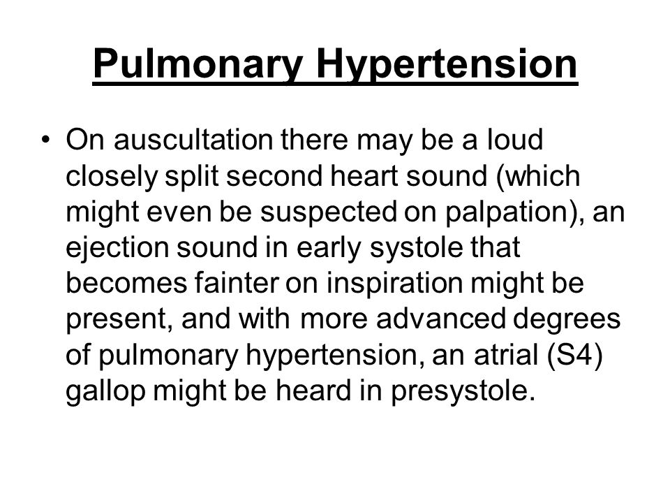 Pulmonary Hypertension On auscultation there may be a loud closely split second heart sound (which might even be suspected on palpation), an ejection