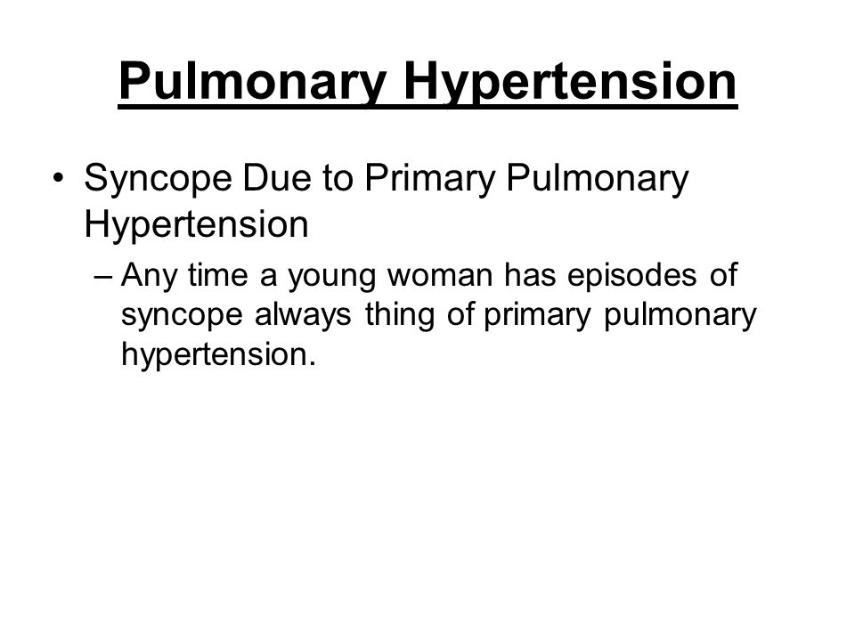 Pulmonary Hypertension Syncope Due to Primary Pulmonary Hypertension –Any time a young woman has episodes of syncope always thing of primary pulmonary