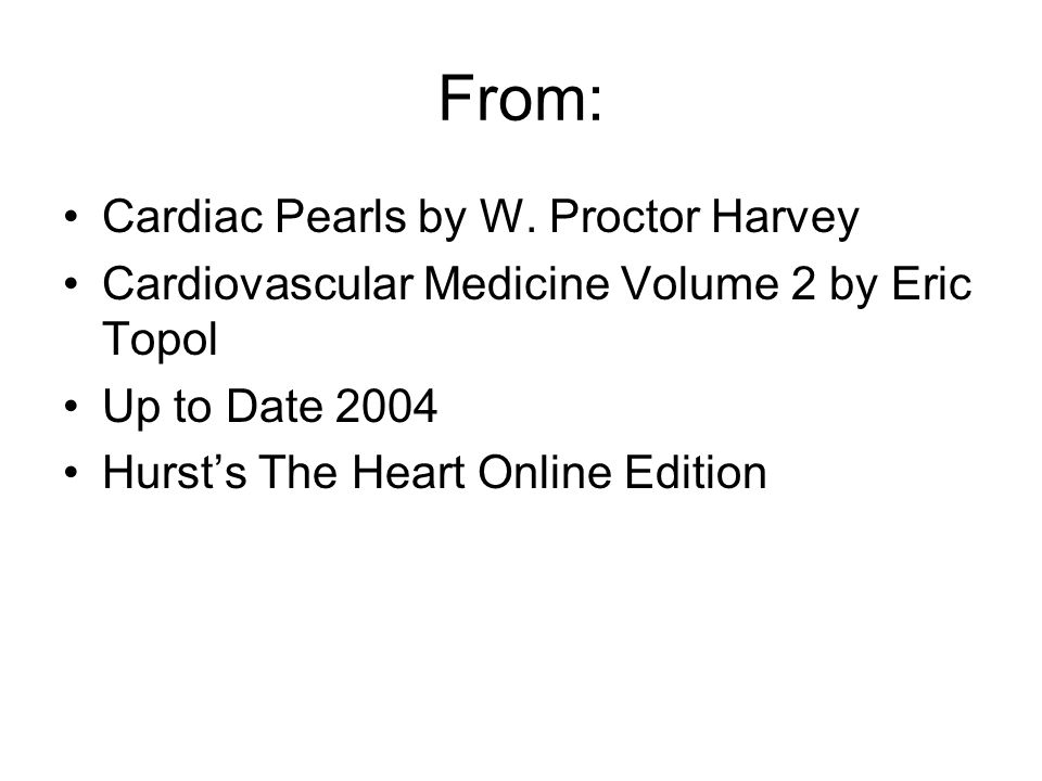 From: Cardiac Pearls by W. Proctor Harvey Cardiovascular Medicine Volume 2 by Eric Topol Up to Date 2004 Hurst's The Heart Online Edition