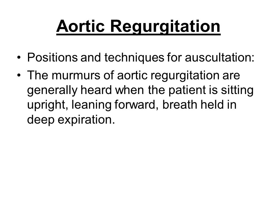 Aortic Regurgitation Positions and techniques for auscultation: The murmurs of aortic regurgitation are generally heard when the patient is sitting up