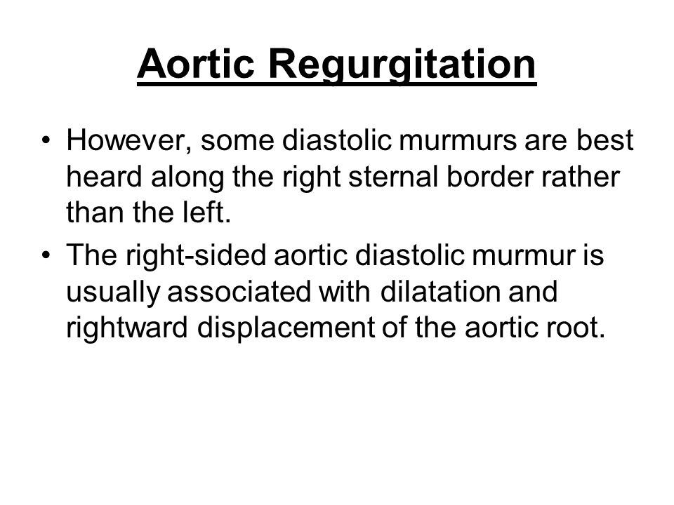 Aortic Regurgitation However, some diastolic murmurs are best heard along the right sternal border rather than the left. The right-sided aortic diasto