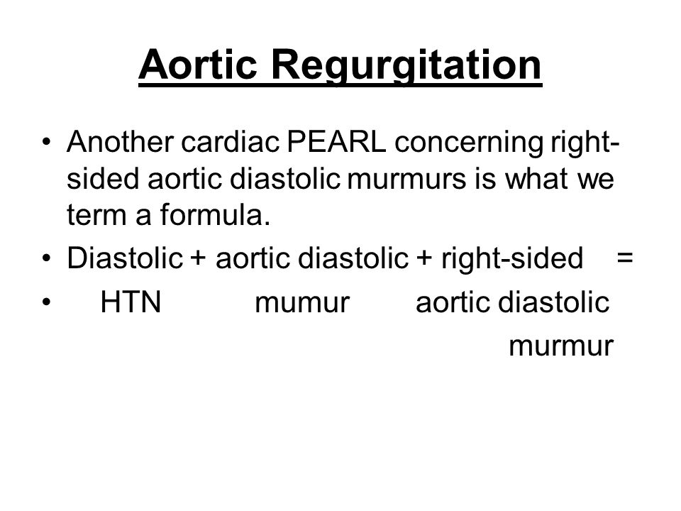 Aortic Regurgitation Another cardiac PEARL concerning right- sided aortic diastolic murmurs is what we term a formula. Diastolic + aortic diastolic +