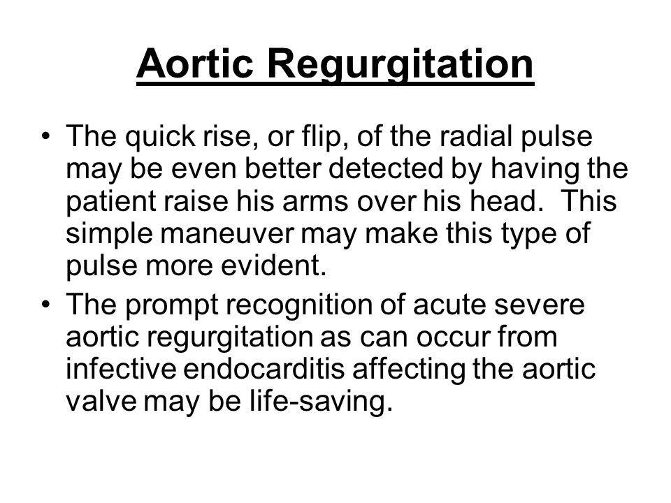 Aortic Regurgitation The quick rise, or flip, of the radial pulse may be even better detected by having the patient raise his arms over his head. This