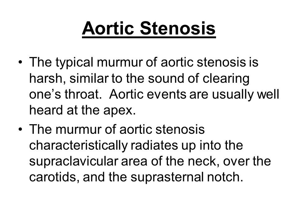 Aortic Stenosis The typical murmur of aortic stenosis is harsh, similar to the sound of clearing one's throat. Aortic events are usually well heard at