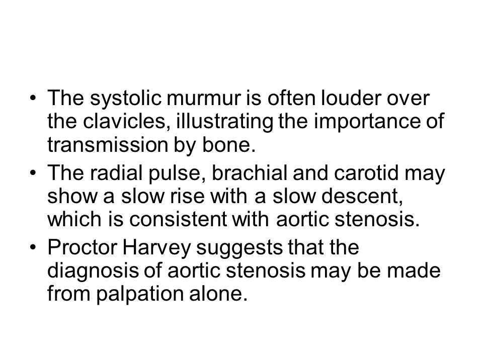 The systolic murmur is often louder over the clavicles, illustrating the importance of transmission by bone. The radial pulse, brachial and carotid ma