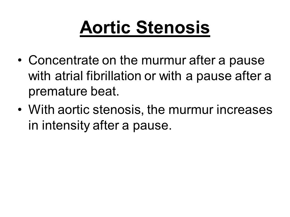 Aortic Stenosis Concentrate on the murmur after a pause with atrial fibrillation or with a pause after a premature beat. With aortic stenosis, the mur