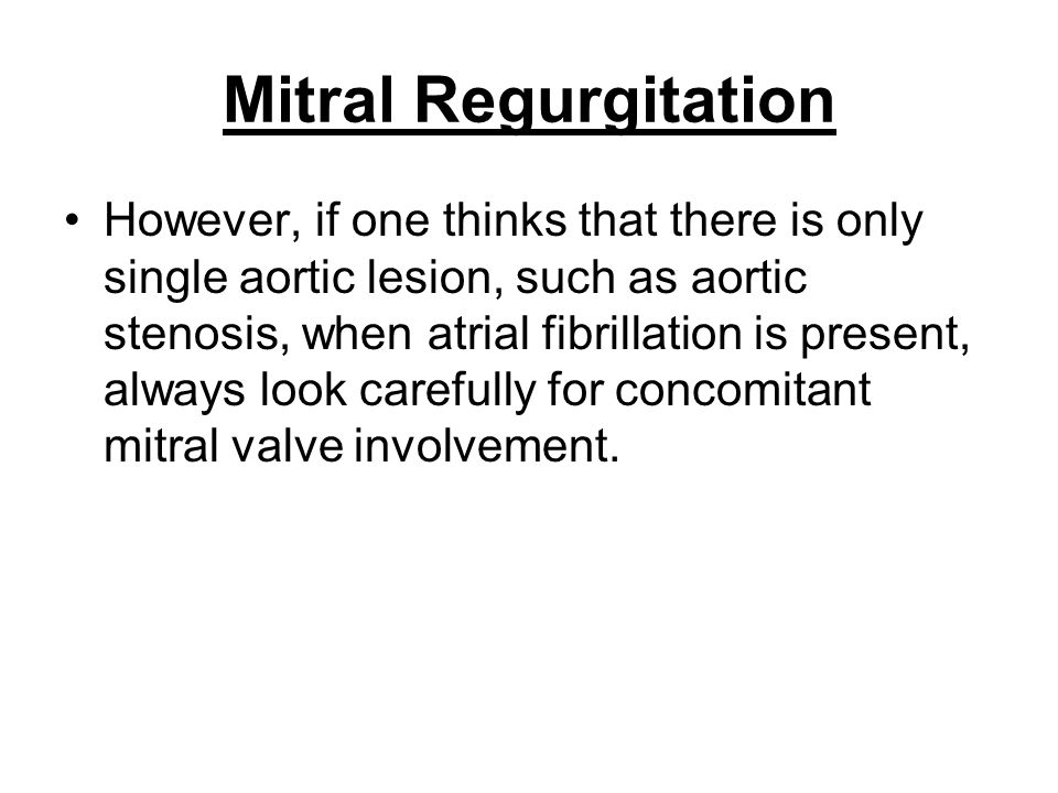 Mitral Regurgitation However, if one thinks that there is only single aortic lesion, such as aortic stenosis, when atrial fibrillation is present, alw