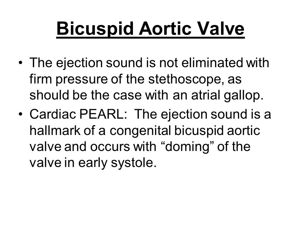Bicuspid Aortic Valve The ejection sound is not eliminated with firm pressure of the stethoscope, as should be the case with an atrial gallop. Cardiac