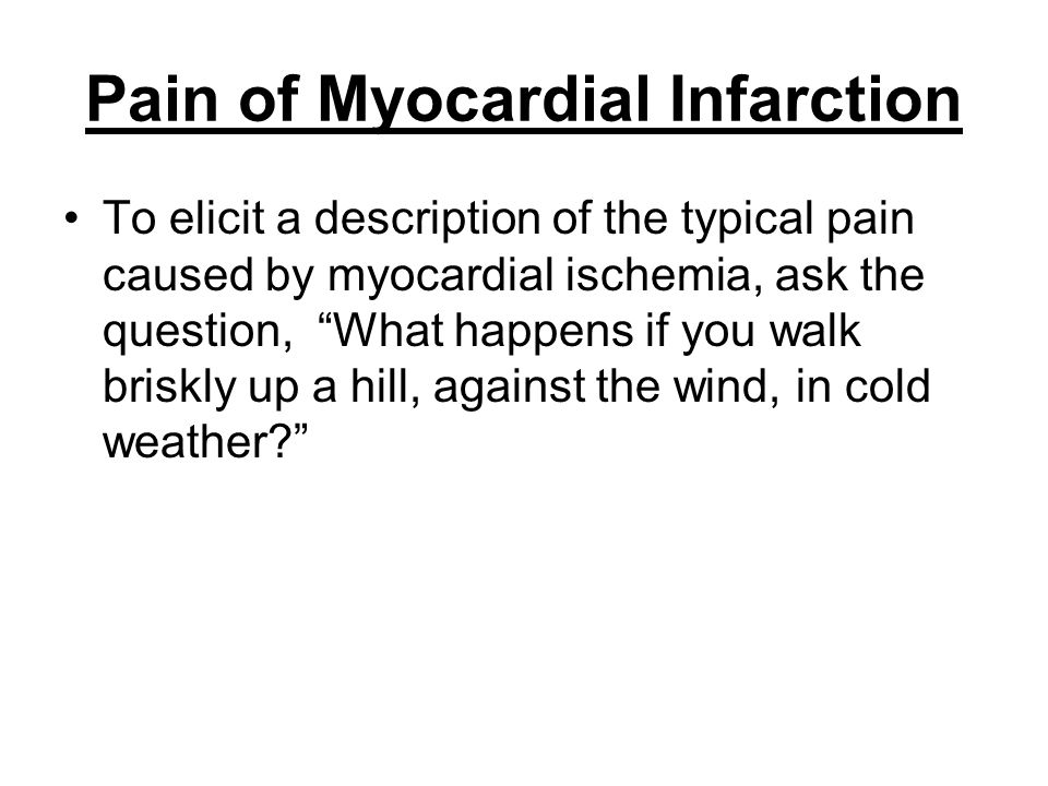 "Pain of Myocardial Infarction To elicit a description of the typical pain caused by myocardial ischemia, ask the question, ""What happens if you walk b"