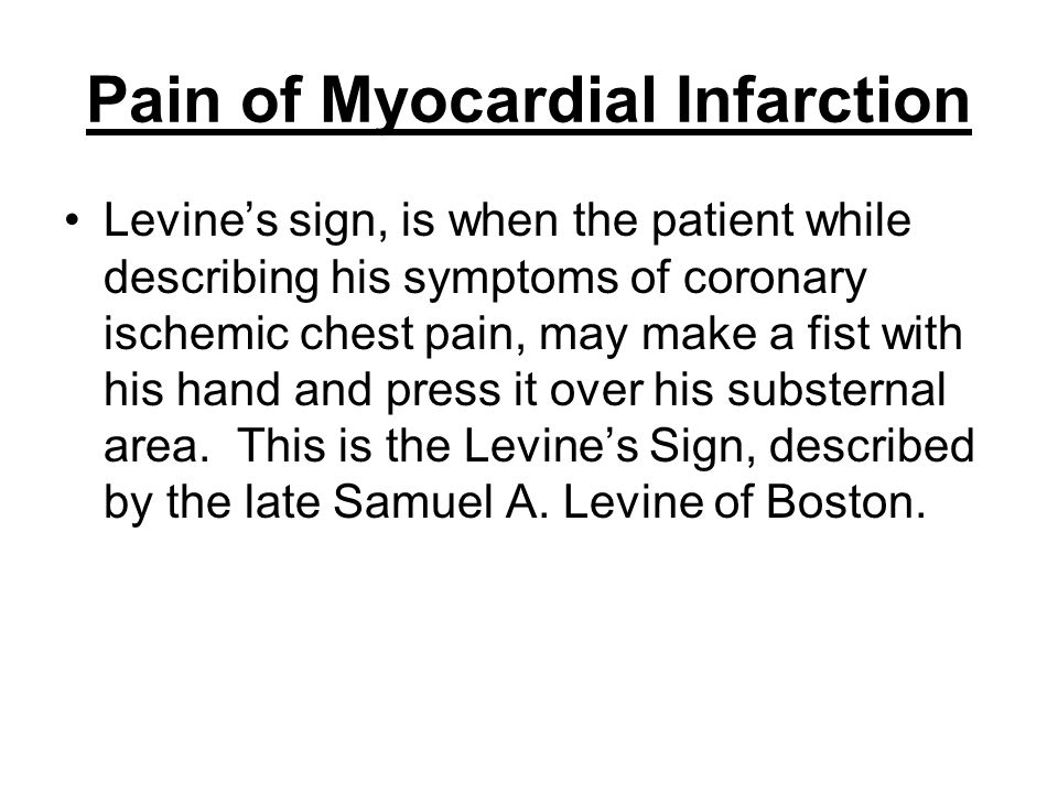 Pain of Myocardial Infarction Levine's sign, is when the patient while describing his symptoms of coronary ischemic chest pain, may make a fist with h