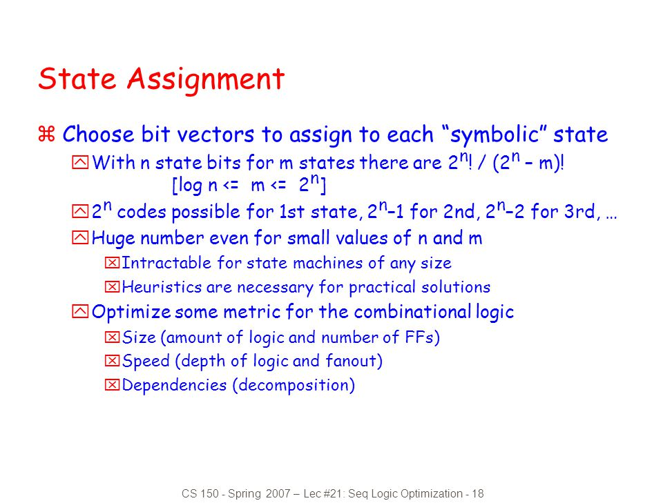 "CS 150 - Spring 2007 – Lec #21: Seq Logic Optimization - 18 State Assignment zChoose bit vectors to assign to each ""symbolic"" state yWith n state bits"