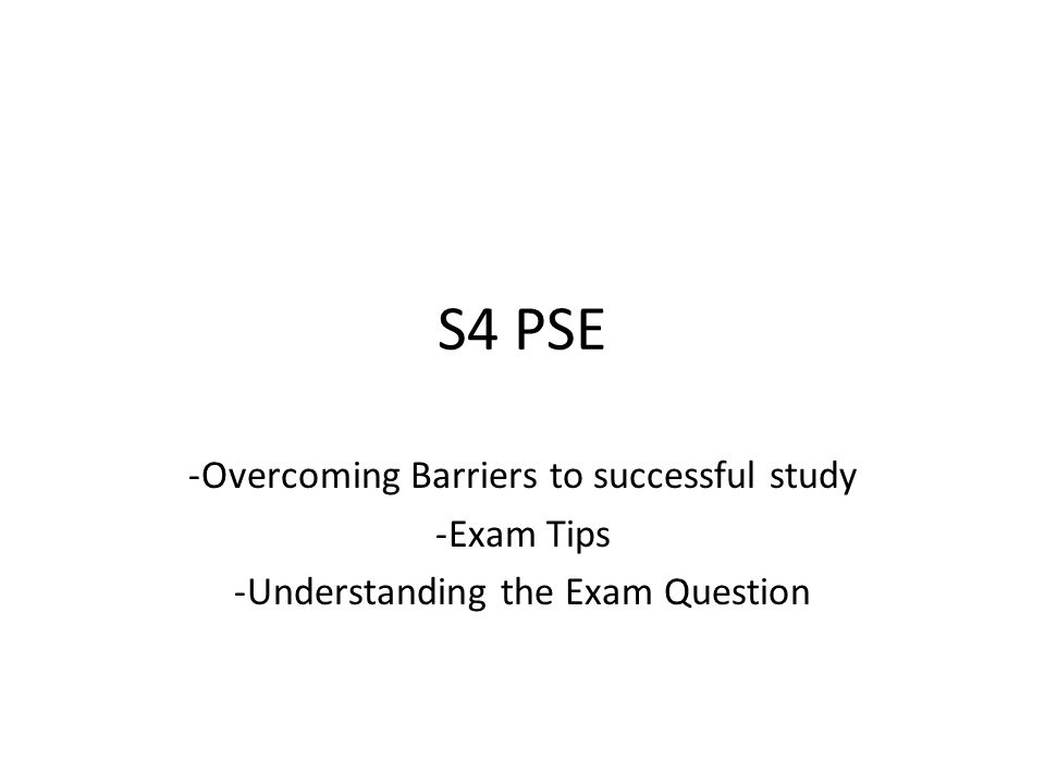 S4 PSE -Overcoming Barriers to successful study -Exam Tips -Understanding the Exam Question