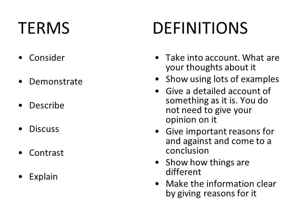 TERMS DEFINITIONS Consider Demonstrate Describe Discuss Contrast Explain Take into account. What are your thoughts about it Show using lots of example