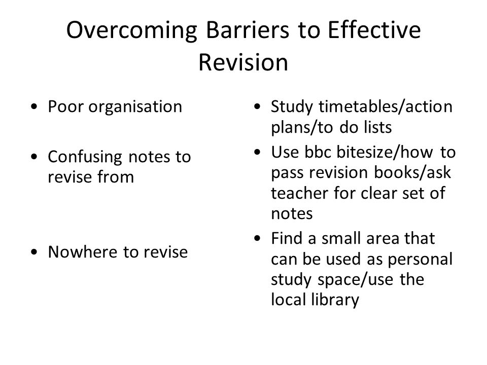 Overcoming Barriers to Effective Revision Poor organisation Confusing notes to revise from Nowhere to revise Study timetables/action plans/to do lists