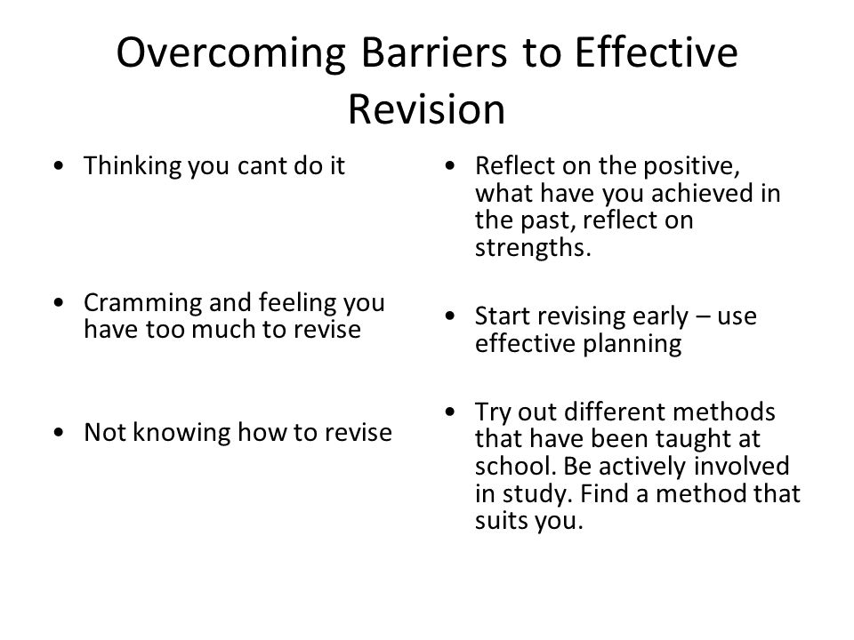 Overcoming Barriers to Effective Revision Thinking you cant do it Cramming and feeling you have too much to revise Not knowing how to revise Reflect o