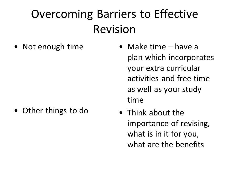 Overcoming Barriers to Effective Revision Not enough time Other things to do Make time – have a plan which incorporates your extra curricular activiti