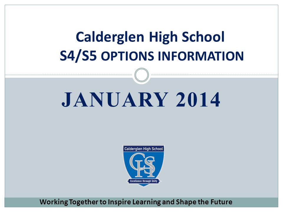 JANUARY 2014 Calderglen High School S4/S5 OPTIONS INFORMATION Working Together to Inspire Learning and Shape the Future
