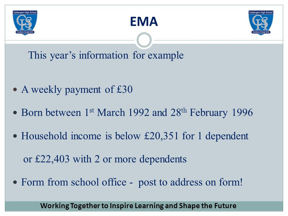 EMA This year's information for example A weekly payment of £30 Born between 1 st March 1992 and 28 th February 1996 Household income is below £20,351 for 1 dependent or £22,403 with 2 or more dependents Form from school office - post to address on form.