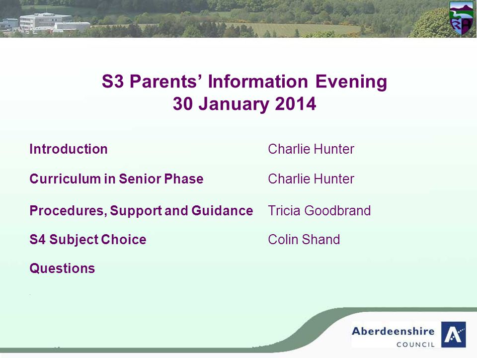 S3 Parents' Information Evening 30 January 2014 IntroductionCharlie Hunter Curriculum in Senior Phase Charlie Hunter Procedures, Support and Guidance Tricia Goodbrand S4 Subject ChoiceColin Shand Questions s