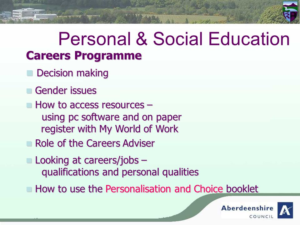 Personal & Social Education Careers Programme Decision making Decision making Gender issues Gender issues How to access resources – using pc software and on paper How to access resources – using pc software and on paper register with My World of Work Role of the Careers Adviser Role of the Careers Adviser Looking at careers/jobs – qualifications and personal qualities Looking at careers/jobs – qualifications and personal qualities How to use the Personalisation and Choice booklet How to use the Personalisation and Choice booklet