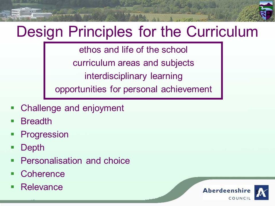 5 Design Principles for the Curriculum ethos and life of the school curriculum areas and subjects interdisciplinary learning opportunities for personal achievement  Challenge and enjoyment  Breadth  Progression  Depth  Personalisation and choice  Coherence  Relevance