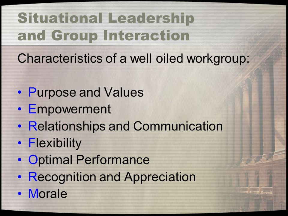 Situational Leadership and Group Interaction Characteristics of a well oiled workgroup: Purpose and Values Empowerment Relationships and Communication Flexibility Optimal Performance Recognition and Appreciation Morale
