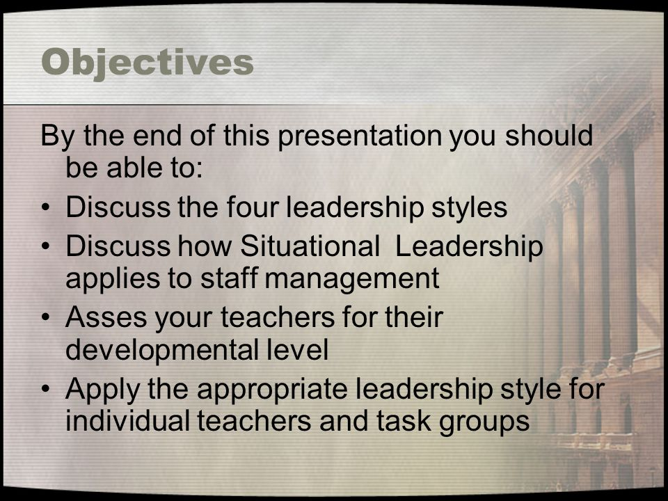 Objectives By the end of this presentation you should be able to: Discuss the four leadership styles Discuss how Situational Leadership applies to staff management Asses your teachers for their developmental level Apply the appropriate leadership style for individual teachers and task groups