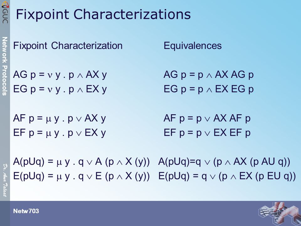 Dr. Amr Talaat Netw 703 Network Protocols Fixpoint Characterizations Fixpoint CharacterizationEquivalences AG p = y. p  AX y AG p = p  AX AG p EG p