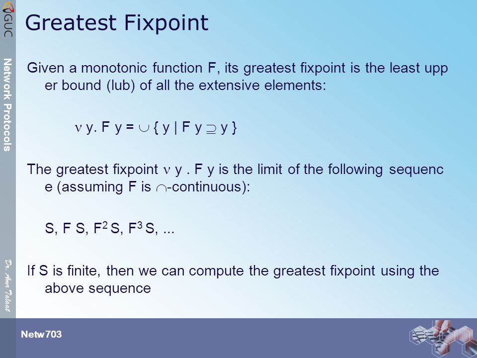 Dr. Amr Talaat Netw 703 Network Protocols Greatest Fixpoint Given a monotonic function F, its greatest fixpoint is the least upp er bound (lub) of all