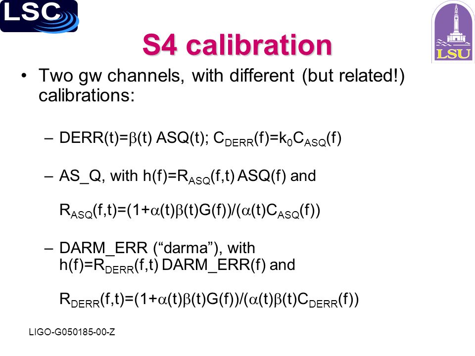 LIGO-G050185-00-Z S4 calibration Two gw channels, with different (but related!) calibrations: –DERR(t)=  (t) ASQ(t); C DERR (f)=k 0 C ASQ (f) –AS_Q,