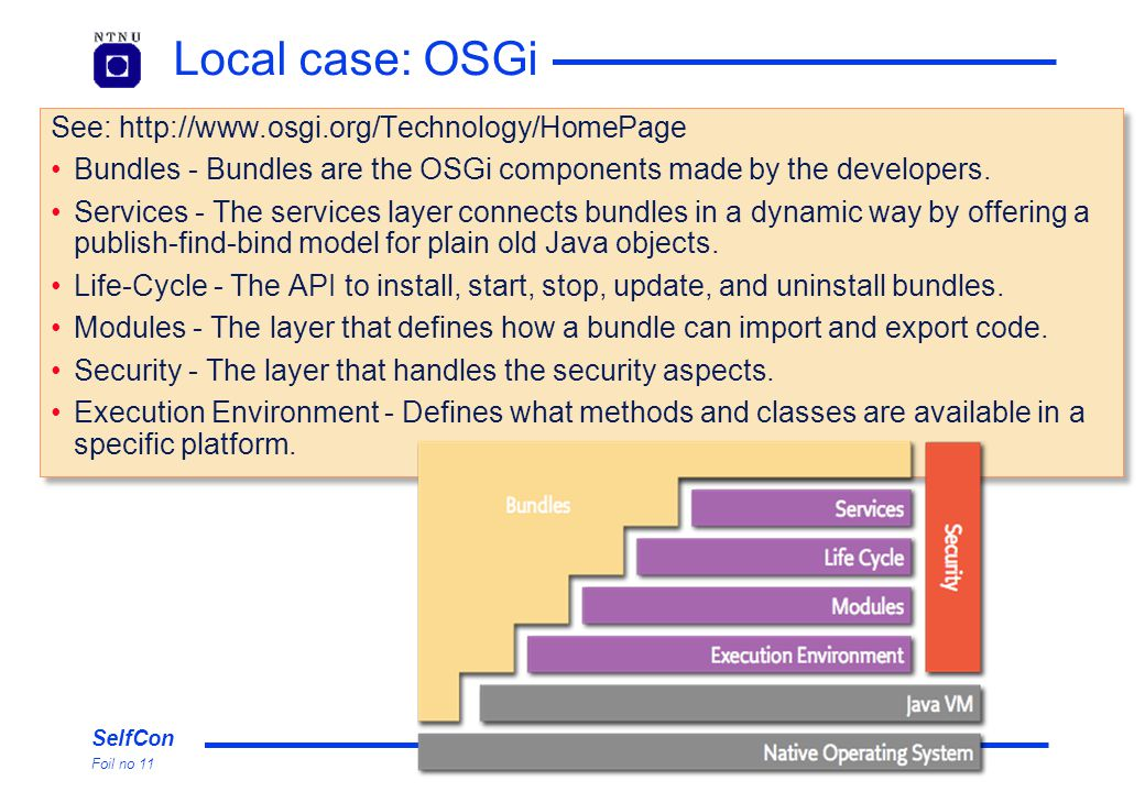 SelfCon Foil no 11 Local case: OSGi See: http://www.osgi.org/Technology/HomePage Bundles - Bundles are the OSGi components made by the developers.